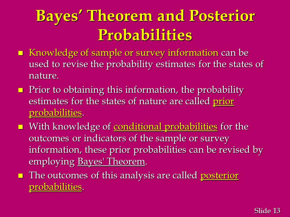 13 Slide Bayes' Theorem and Posterior Probabilities n Knowledge of sample or survey information can be used to revise the probability estimates for the states of nature.