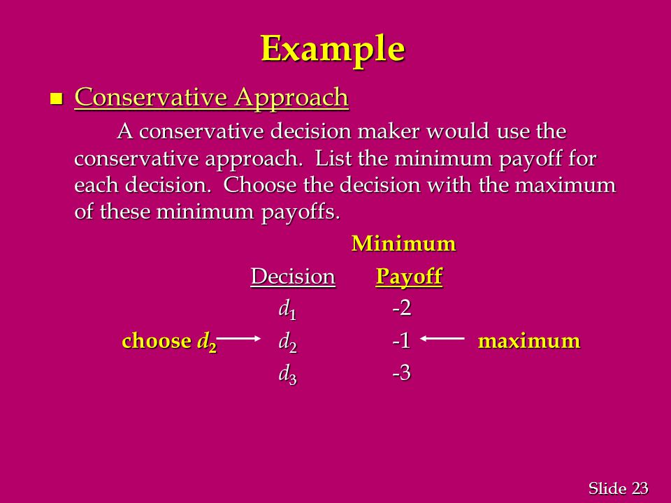 23 Slide Example n Conservative Approach A conservative decision maker would use the conservative approach.