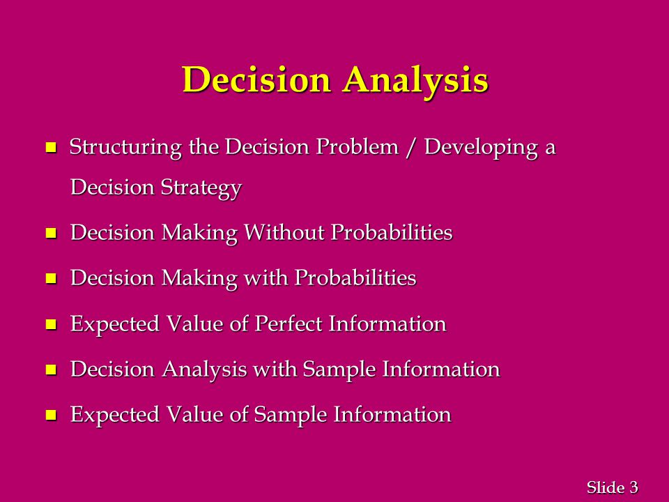3 3 Slide Decision Analysis n Structuring the Decision Problem / Developing a Decision Strategy n Decision Making Without Probabilities n Decision Making with Probabilities n Expected Value of Perfect Information n Decision Analysis with Sample Information n Expected Value of Sample Information