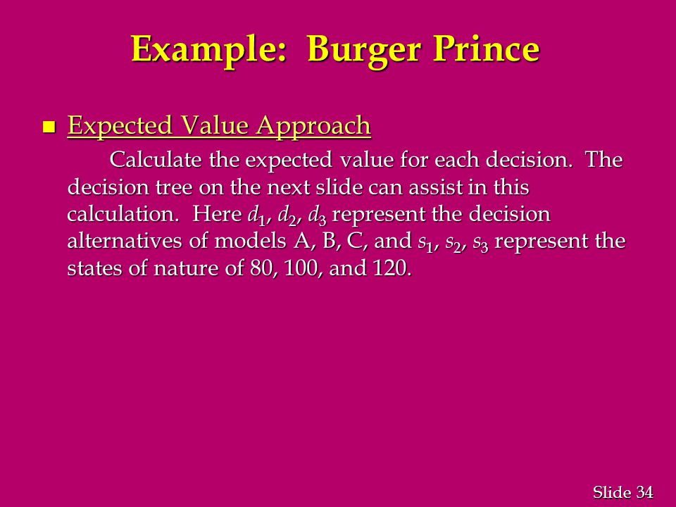 34 Slide Example: Burger Prince n Expected Value Approach Calculate the expected value for each decision.