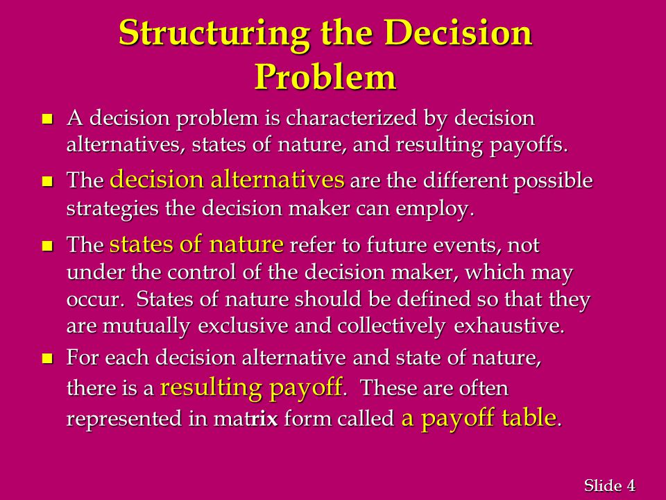 4 4 Slide Structuring the Decision Problem n A decision problem is characterized by decision alternatives, states of nature, and resulting payoffs.