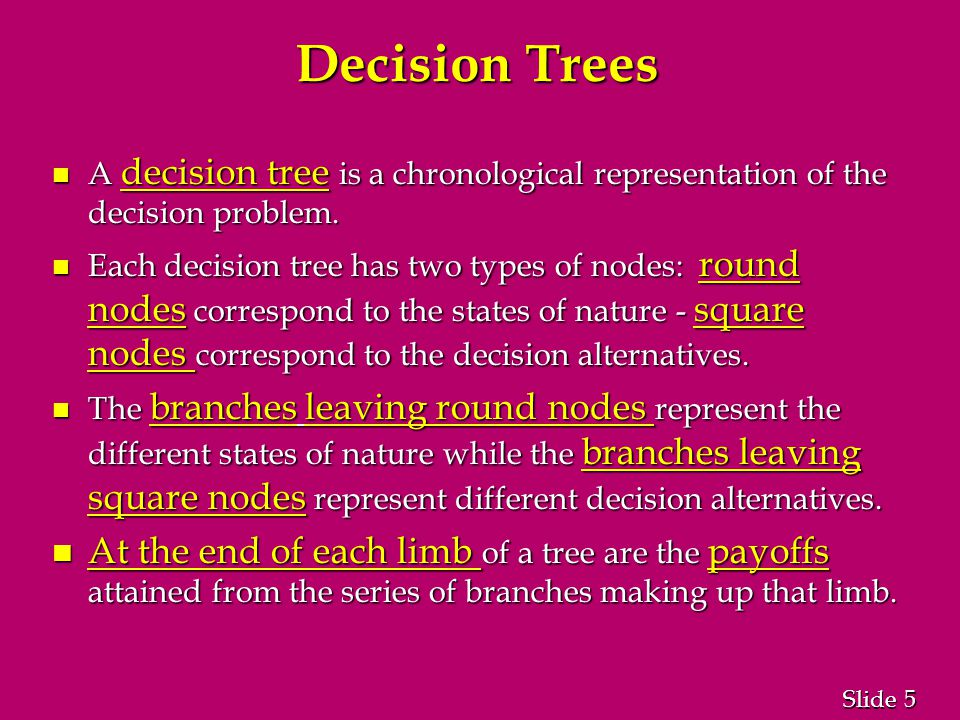 5 5 Slide Decision Trees n A decision tree is a chronological representation of the decision problem.