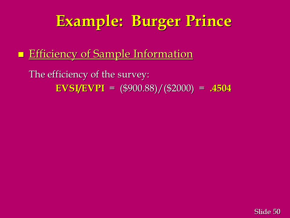 50 Slide Example: Burger Prince n Efficiency of Sample Information The efficiency of the survey: EVSI/EVPI = ($900.88)/($2000) =.4504