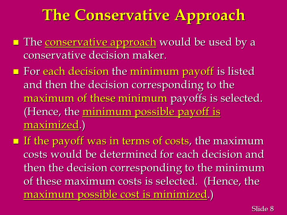 8 8 Slide The Conservative Approach n The conservative approach would be used by a conservative decision maker.