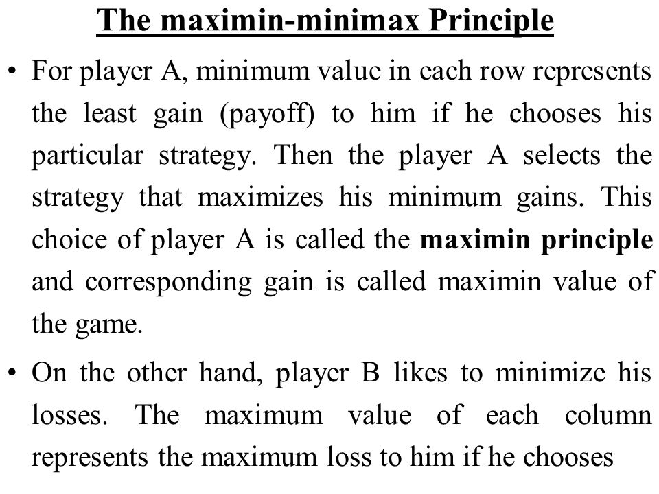 The maximin-minimax Principle For player A, minimum value in each row represents the least gain (payoff) to him if he chooses his particular strategy.