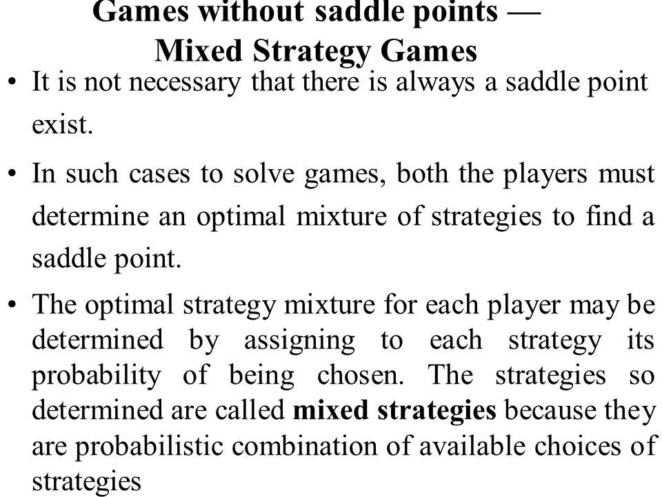 Games without saddle points — Mixed Strategy Games It is not necessary that there is always a saddle point exist. In such cases to solve games, both t