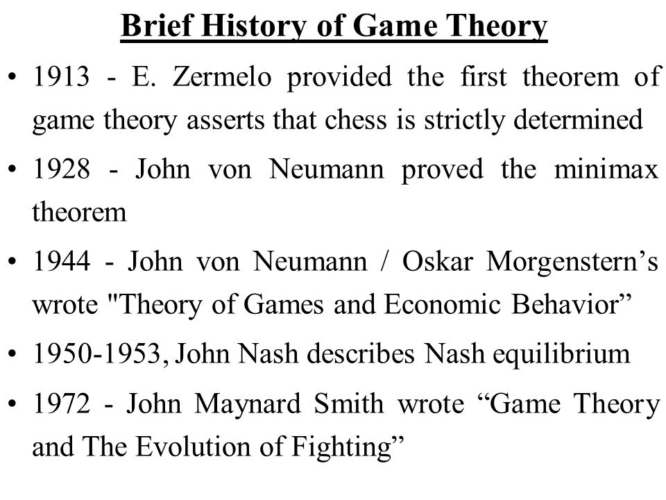 Brief History of Game Theory 1913 - E. Zermelo provided the first theorem of game theory asserts that chess is strictly determined 1928 - John von Neu