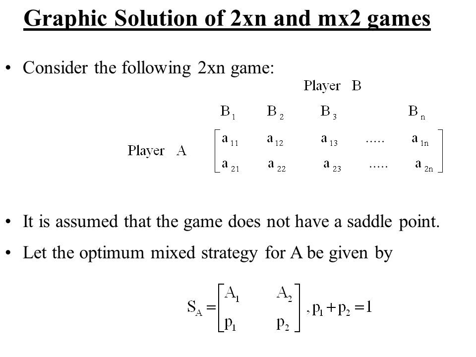 Graphic Solution of 2xn and mx2 games Consider the following 2xn game: It is assumed that the game does not have a saddle point. Let the optimum mixed