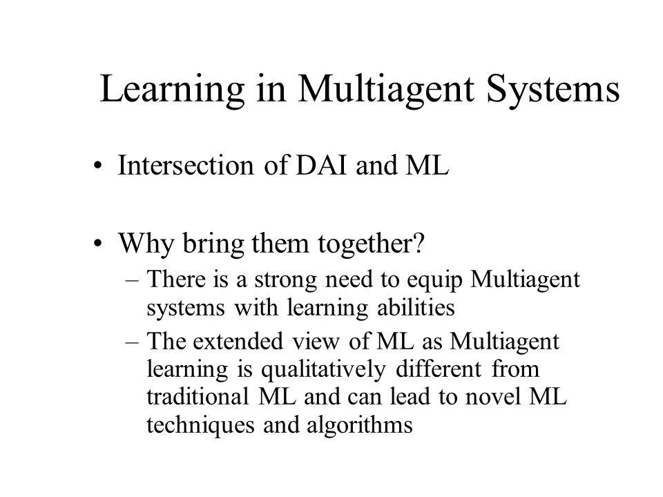 Learning in Multiagent Systems Intersection of DAI and ML Why bring them together? –There is a strong need to equip Multiagent systems with learning a