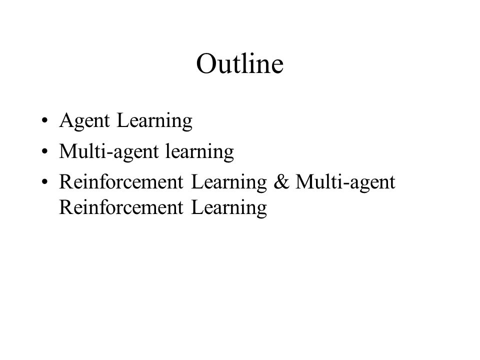 Outline Agent Learning Multi-agent learning Reinforcement Learning & Multi-agent Reinforcement Learning