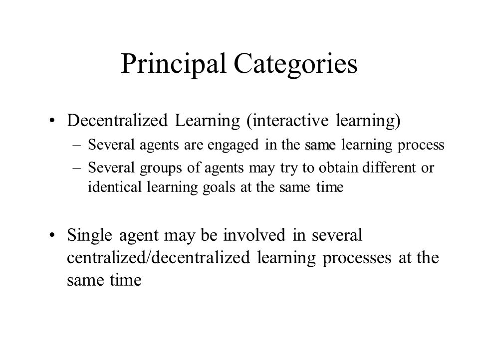 Principal Categories Decentralized Learning (interactive learning) same –Several agents are engaged in the same learning process –Several groups of ag