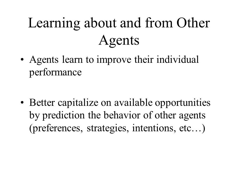 Learning about and from Other Agents Agents learn to improve their individual performance Better capitalize on available opportunities by prediction t