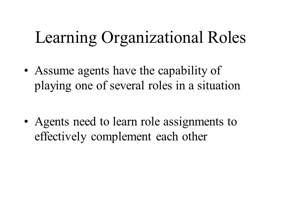 Learning Organizational Roles Assume agents have the capability of playing one of several roles in a situation Agents need to learn role assignments t