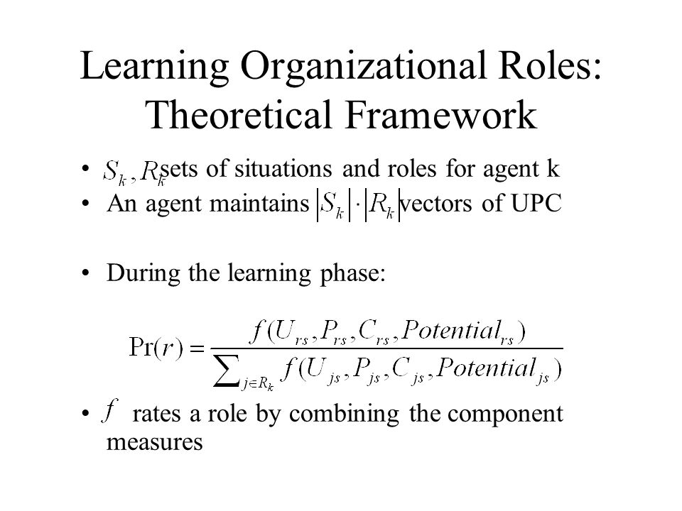Learning Organizational Roles: Theoretical Framework sets of situations and roles for agent k An agent maintains vectors of UPC During the learning ph