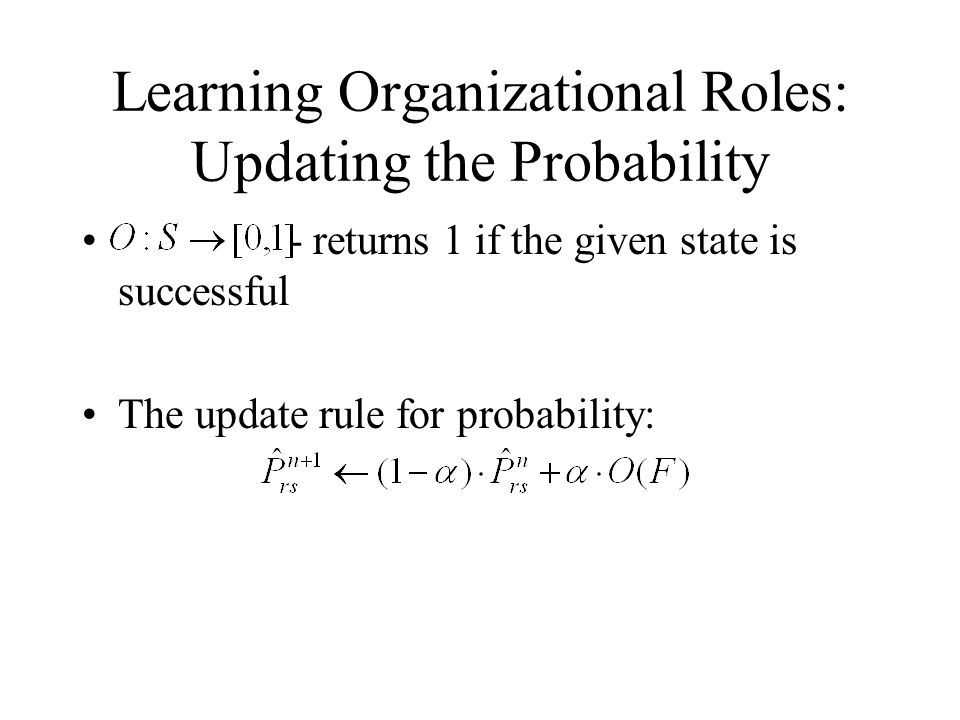 Learning Organizational Roles: Updating the Probability - returns 1 if the given state is successful The update rule for probability: