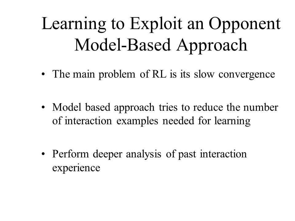 Learning to Exploit an Opponent Model-Based Approach The main problem of RL is its slow convergence Model based approach tries to reduce the number of