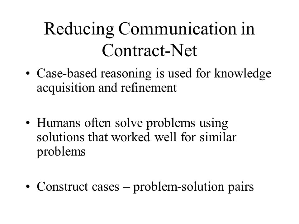 Reducing Communication in Contract-Net Case-based reasoning is used for knowledge acquisition and refinement Humans often solve problems using solutio