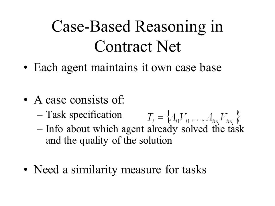 Case-Based Reasoning in Contract Net Each agent maintains it own case base A case consists of: –Task specification –Info about which agent already sol