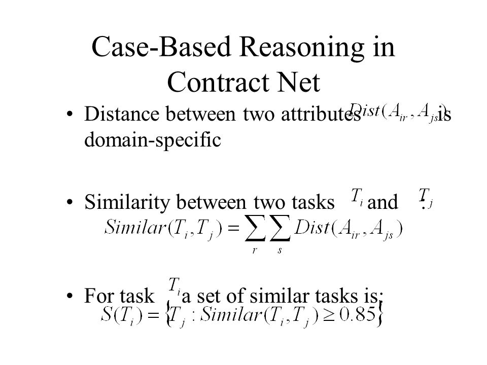 Case-Based Reasoning in Contract Net Distance between two attributes is domain-specific Similarity between two tasks and : For task a set of similar t