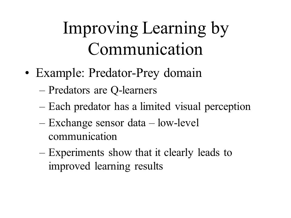 Improving Learning by Communication Example: Predator-Prey domain –Predators are Q-learners –Each predator has a limited visual perception –Exchange s
