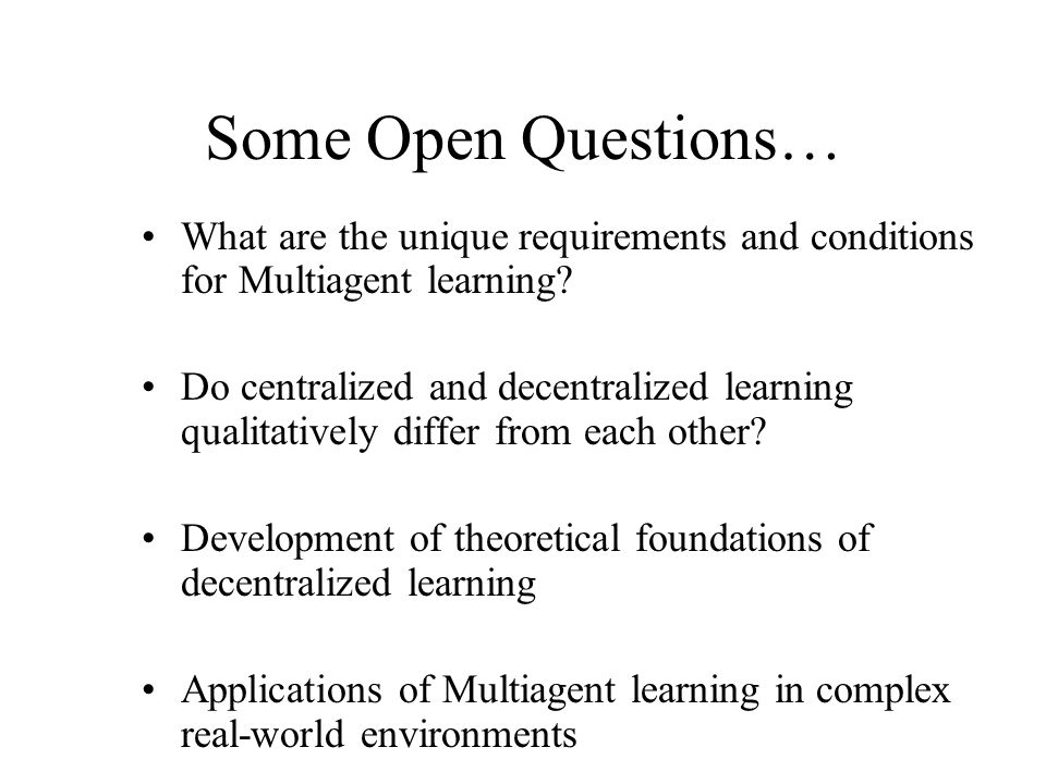 Some Open Questions… What are the unique requirements and conditions for Multiagent learning? Do centralized and decentralized learning qualitatively