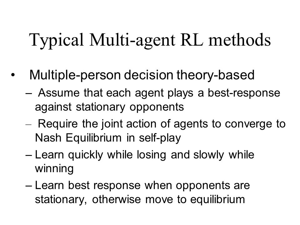 Typical Multi-agent RL methods Multiple-person decision theory-based – Assume that each agent plays a best-response against stationary opponents – Req