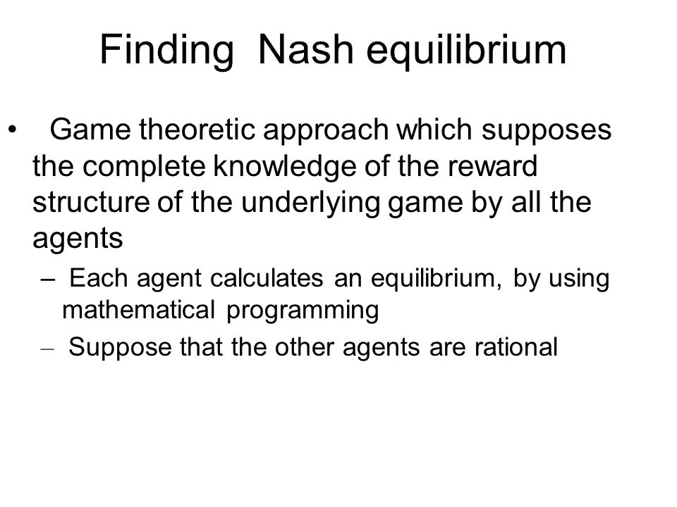 Finding Nash equilibrium Game theoretic approach which supposes the complete knowledge of the reward structure of the underlying game by all the agent