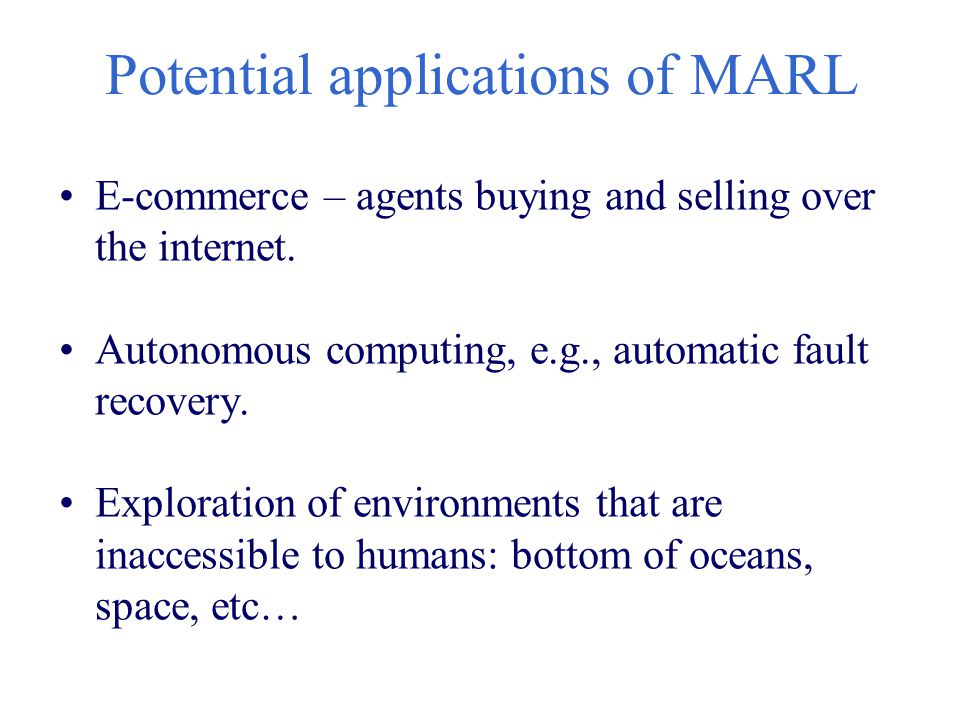 Potential applications of MARL E-commerce – agents buying and selling over the internet. Autonomous computing, e.g., automatic fault recovery. Explora