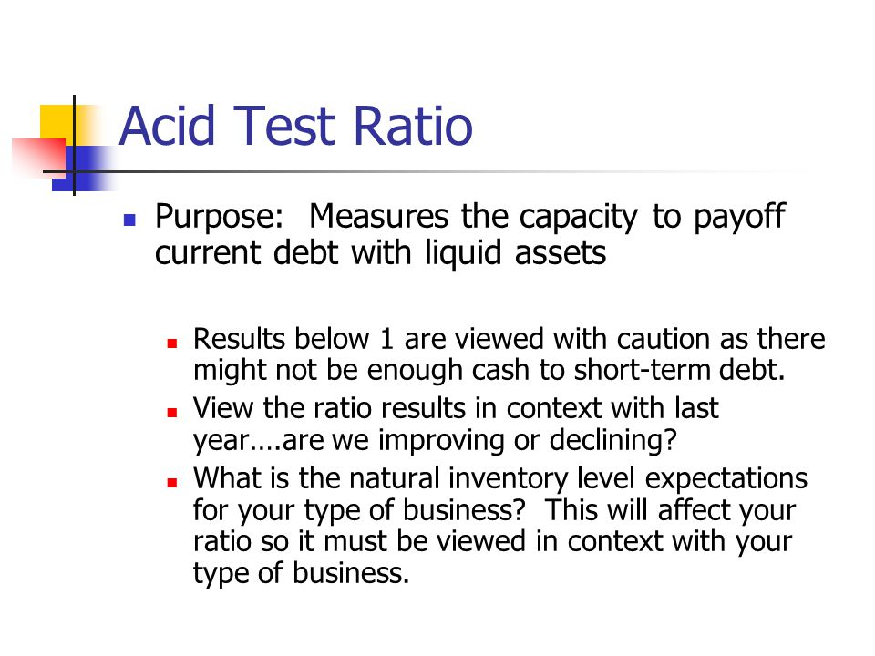 Acid Test Ratio Purpose: Measures the capacity to payoff current debt with liquid assets Results below 1 are viewed with caution as there might not be