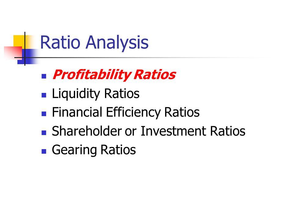 Ratio Analysis Profitability Ratios Liquidity Ratios Financial Efficiency Ratios Shareholder or Investment Ratios Gearing Ratios