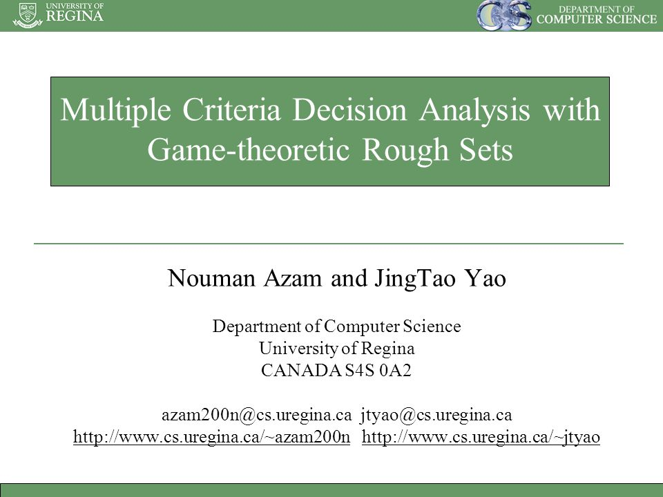 Multiple Criteria Decision Analysis with Game-theoretic Rough Sets Nouman Azam and JingTao Yao Department of Computer Science University of Regina CANADA S4S 0A2 azam200n@cs.uregina.cajtyao@cs.uregina.ca http://www.cs.uregina.ca/~azam200nhttp://www.cs.uregina.ca/~azam200n http://www.cs.uregina.ca/~jtyaohttp://www.cs.uregina.ca/~jtyao
