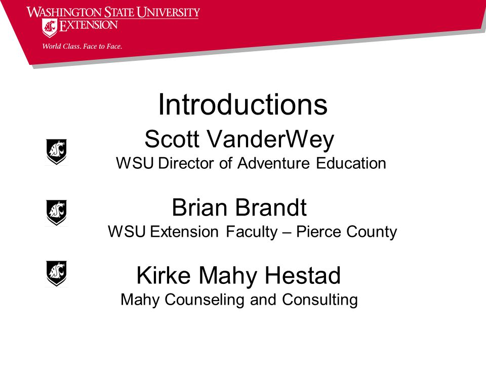 Introductions Scott VanderWey WSU Director of Adventure Education Brian Brandt WSU Extension Faculty – Pierce County Kirke Mahy Hestad Mahy Counseling and Consulting