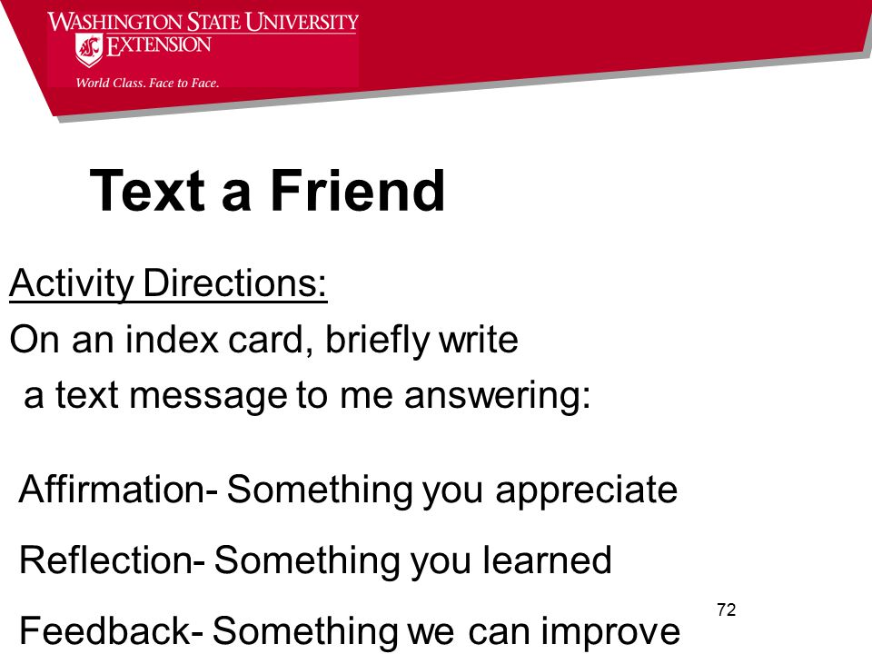 72 Affirmation- Something you appreciate Reflection- Something you learned Feedback- Something we can improve Activity Directions: On an index card, briefly write a text message to me answering: Text a Friend