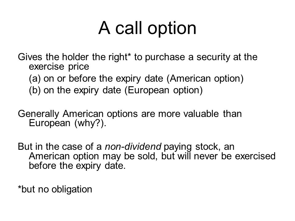 Other terms A put option: …the right to sell a security… Don't forget: you can sell or buy an option At the money: price of security=exercise price In the money: price of security>exercise price Out of the money: price of security<exercise price The counterparty to an option is said to have written the option Selling a call option and writing an option are different – the latter leaves you with a commitment