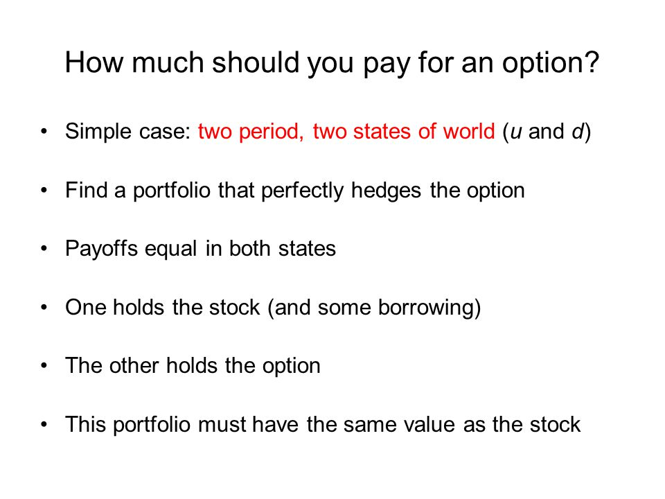 How much should you pay for an option? Simple case: two period, two states of world (u and d) Find a portfolio that perfectly hedges the option Payoff