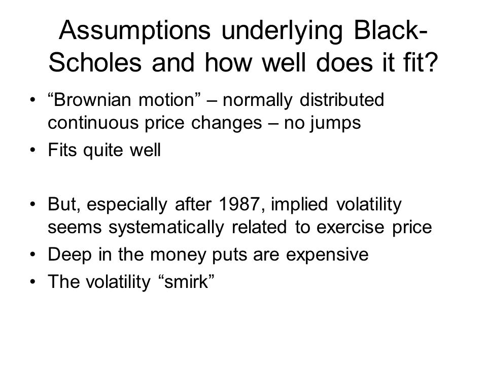 """Assumptions underlying Black- Scholes and how well does it fit? """"Brownian motion"""" – normally distributed continuous price changes – no jumps Fits quit"""