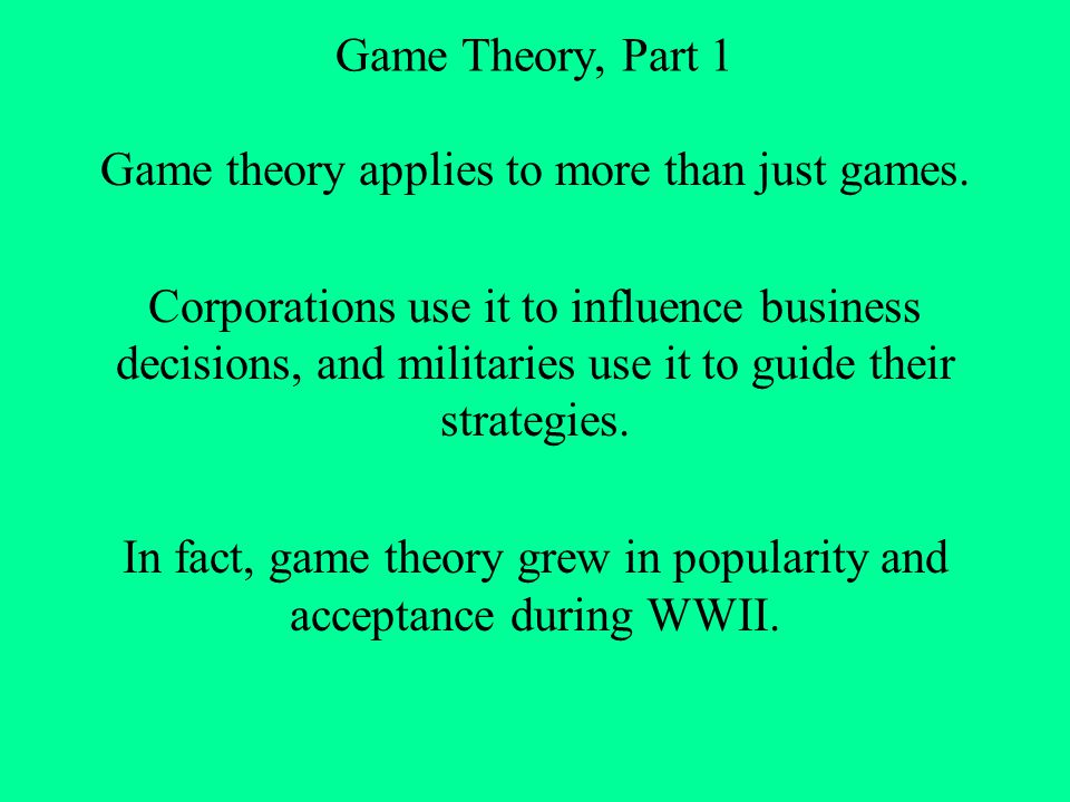 Game Theory, Part 1 In essence, the goal of game theory is to determine the best strategy for a participant in any sort of competition to use.