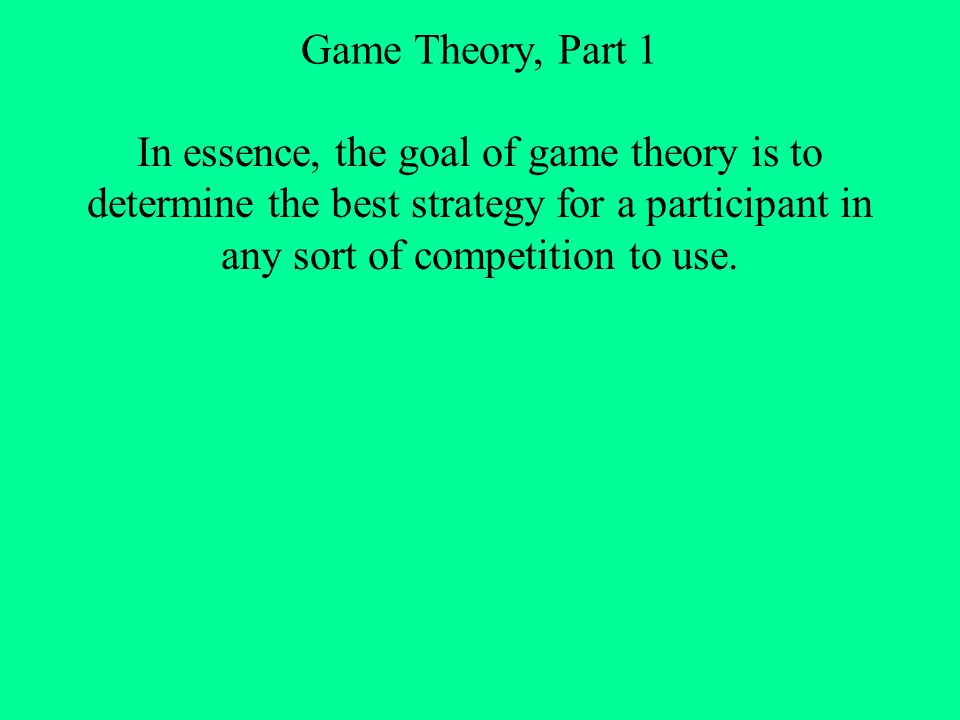 Game Theory, Part 1 How do we determine the best strategy for each competitor.