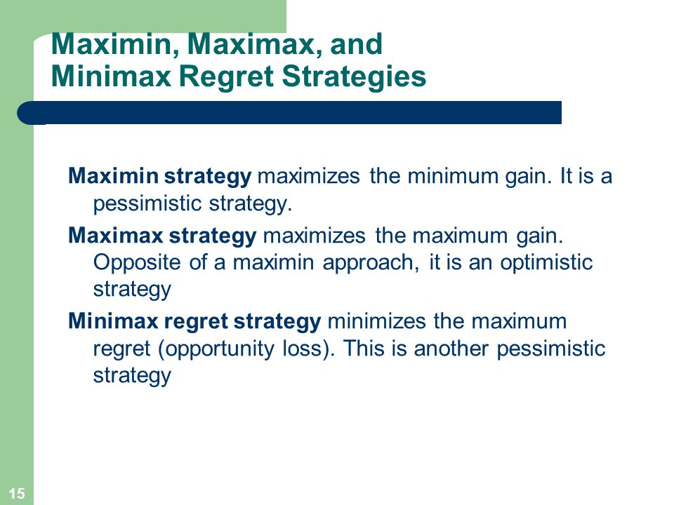 15 Maximin, Maximax, and Minimax Regret Strategies Maximin strategy maximizes the minimum gain.