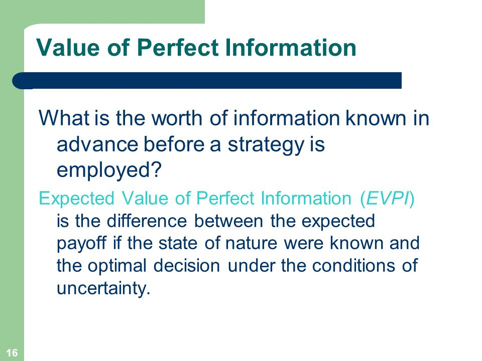 16 Value of Perfect Information What is the worth of information known in advance before a strategy is employed.