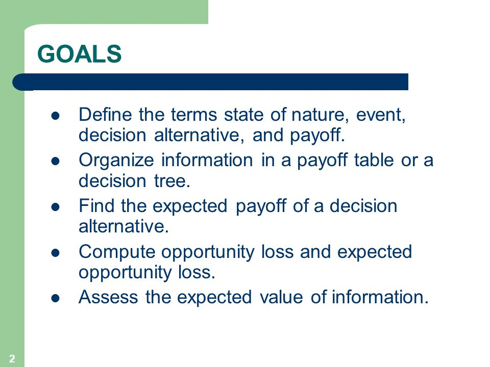 2 GOALS Define the terms state of nature, event, decision alternative, and payoff.