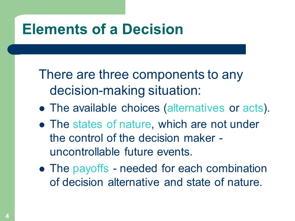 4 Elements of a Decision There are three components to any decision-making situation: The available choices (alternatives or acts).