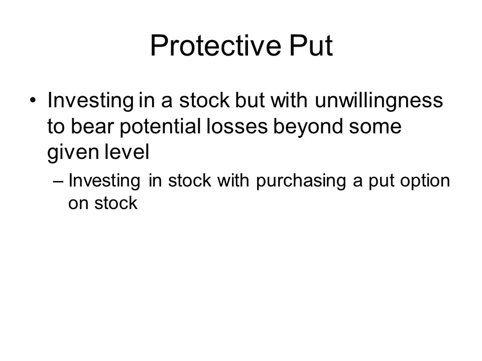 Protective Put Investing in a stock but with unwillingness to bear potential losses beyond some given level –Investing in stock with purchasing a put