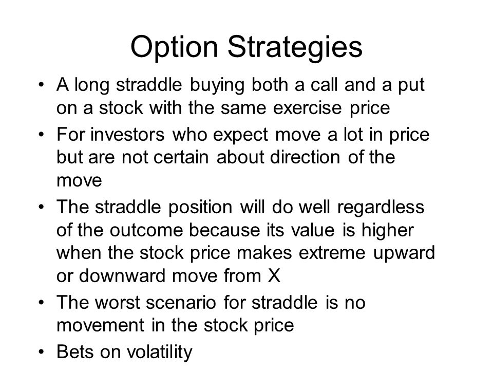 A long straddle buying both a call and a put on a stock with the same exercise price For investors who expect move a lot in price but are not certain