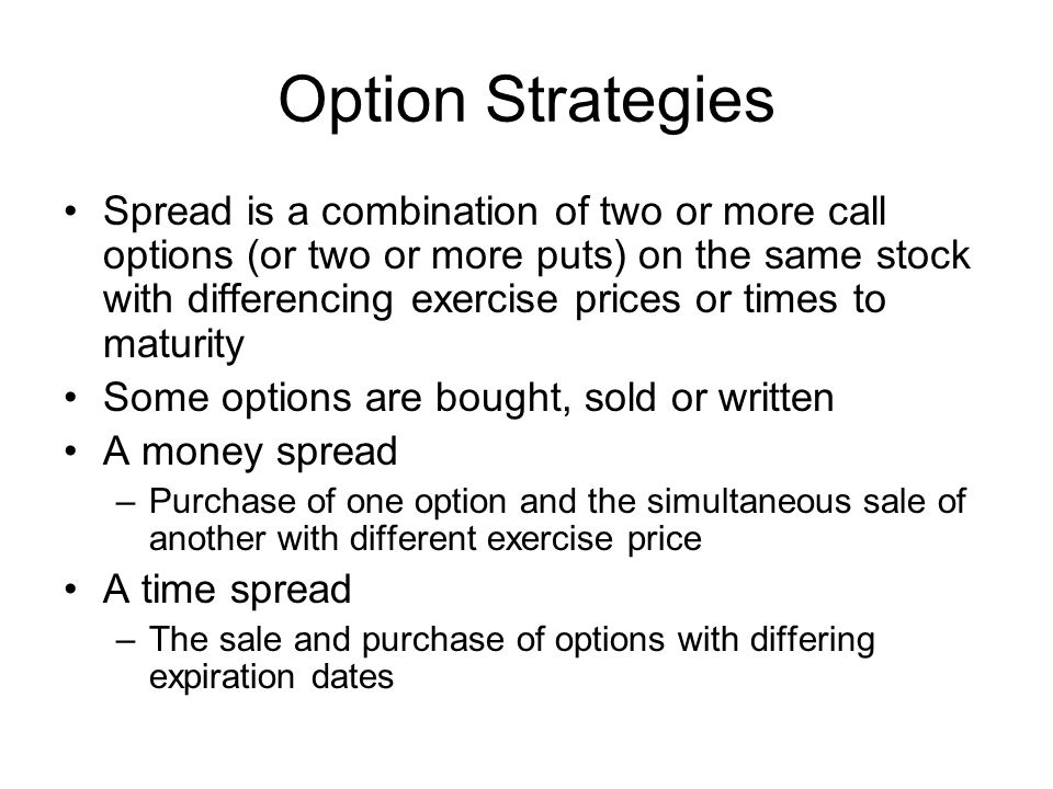 Option Strategies Spread is a combination of two or more call options (or two or more puts) on the same stock with differencing exercise prices or tim