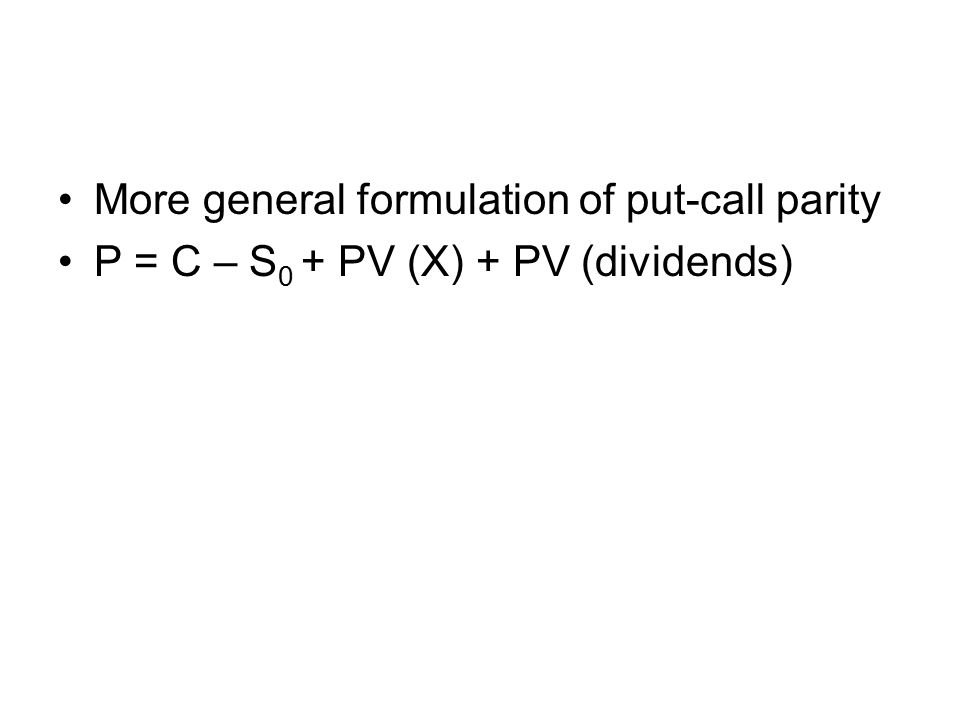 More general formulation of put-call parity P = C – S 0 + PV (X) + PV (dividends)