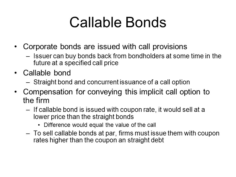Callable Bonds Corporate bonds are issued with call provisions –Issuer can buy bonds back from bondholders at some time in the future at a specified c