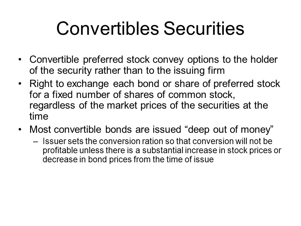 Convertibles Securities Convertible preferred stock convey options to the holder of the security rather than to the issuing firm Right to exchange eac