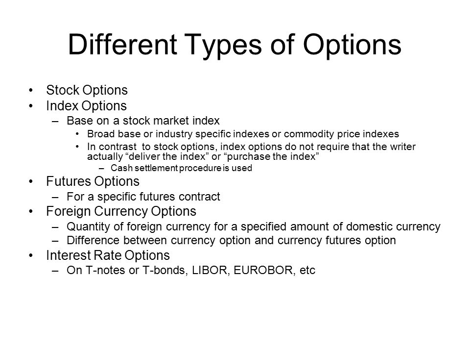 Stock Options Index Options –Base on a stock market index Broad base or industry specific indexes or commodity price indexes In contrast to stock opti