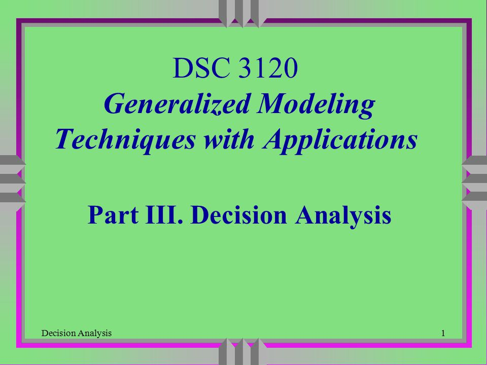 Decision Analysis1 DSC 3120 Generalized Modeling Techniques with Applications Part III. Decision Analysis